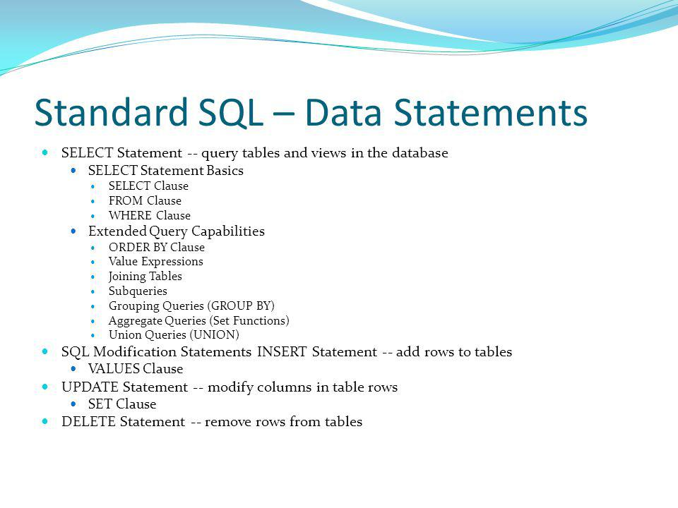 Standard SQL – Data Statements SELECT Statement -- query tables and views in the database SELECT Statement Basics SELECT Clause FROM Clause WHERE Clause Extended Query Capabilities ORDER BY Clause Value Expressions Joining Tables Subqueries Grouping Queries (GROUP BY) Aggregate Queries (Set Functions) Union Queries (UNION) SQL Modification Statements INSERT Statement -- add rows to tables VALUES Clause UPDATE Statement -- modify columns in table rows SET Clause DELETE Statement -- remove rows from tables