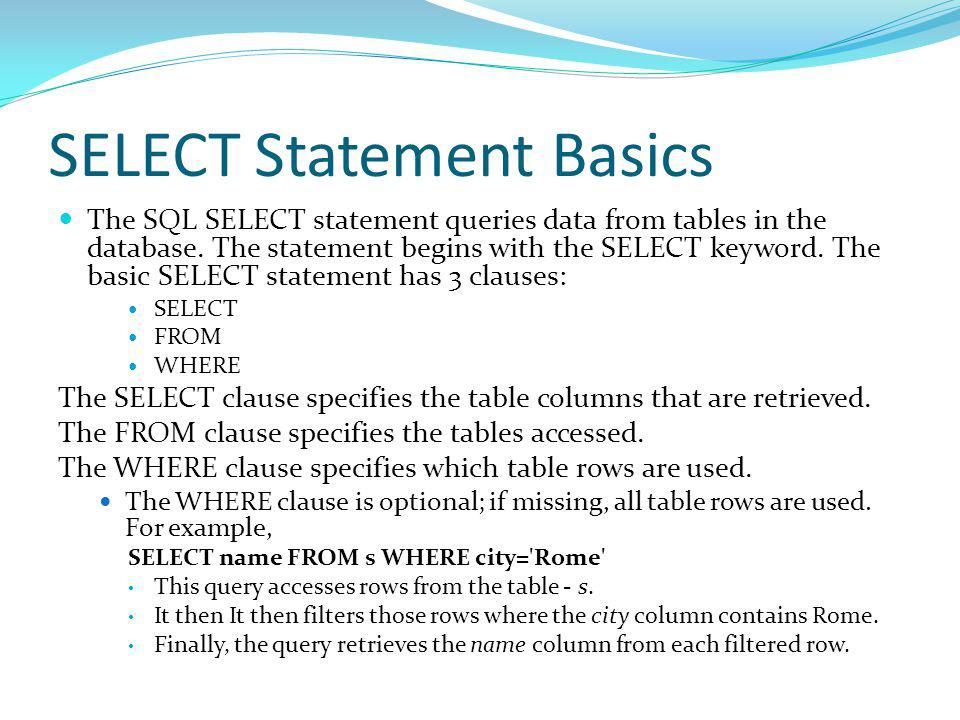 SELECT Statement Basics The SQL SELECT statement queries data from tables in the database.