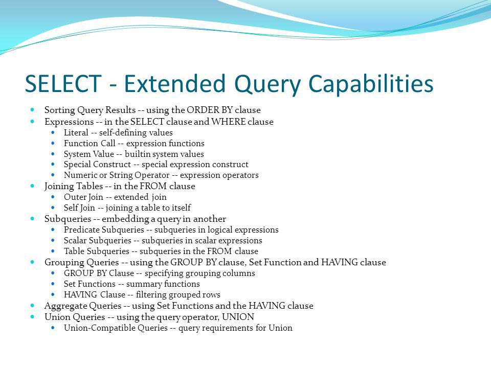 SELECT - Extended Query Capabilities Sorting Query Results -- using the ORDER BY clause Expressions -- in the SELECT clause and WHERE clause Literal -