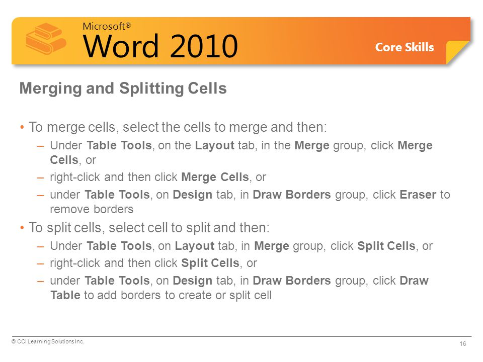 Microsoft ® Word 2010 Core Skills Merging and Splitting Cells To merge cells, select the cells to merge and then: –Under Table Tools, on the Layout ta