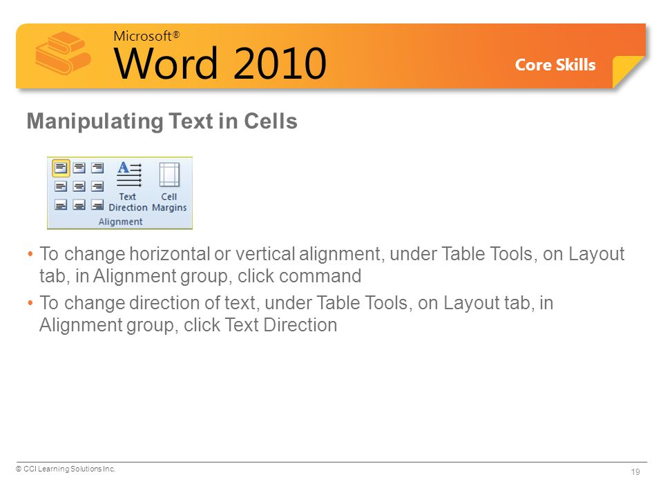 Microsoft ® Word 2010 Core Skills Manipulating Text in Cells To change horizontal or vertical alignment, under Table Tools, on Layout tab, in Alignmen