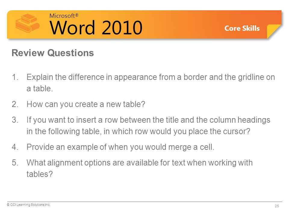 Microsoft ® Word 2010 Core Skills Review Questions 1.Explain the difference in appearance from a border and the gridline on a table. 2.How can you cre