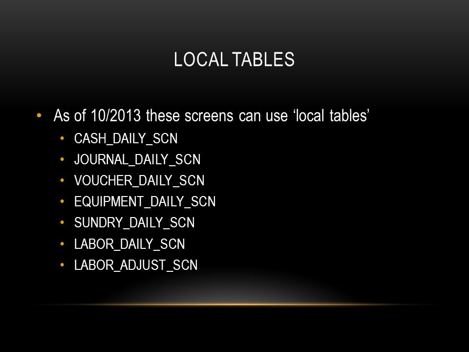 LOCAL TABLES As of 10/2013 these screens can use local tables CASH_DAILY_SCN JOURNAL_DAILY_SCN VOUCHER_DAILY_SCN EQUIPMENT_DAILY_SCN SUNDRY_DAILY_SCN