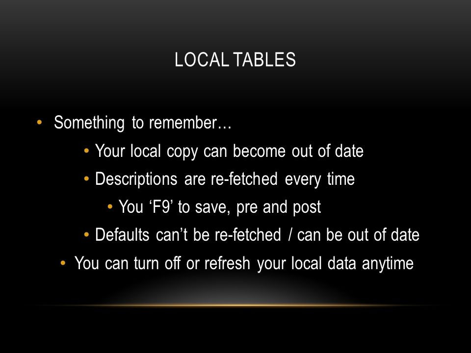 LOCAL TABLES Something to remember… Your local copy can become out of date Descriptions are re-fetched every time You F9 to save, pre and post Defaults cant be re-fetched / can be out of date You can turn off or refresh your local data anytime