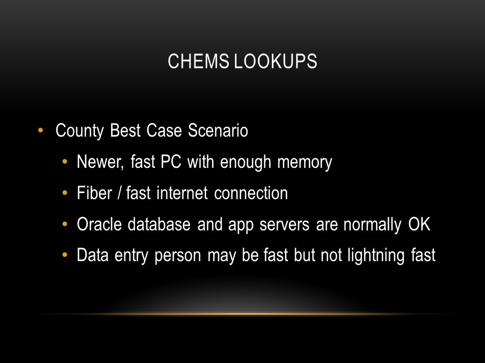CHEMS LOOKUPS County Best Case Scenario Newer, fast PC with enough memory Fiber / fast internet connection Oracle database and app servers are normally OK Data entry person may be fast but not lightning fast