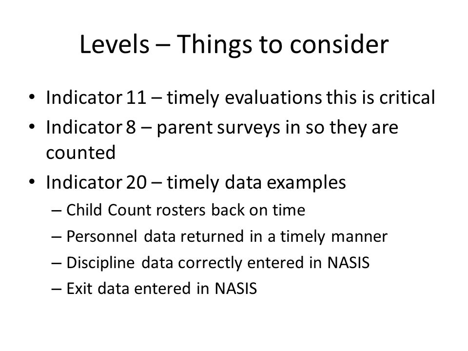 Levels – Things to consider Indicator 11 – timely evaluations this is critical Indicator 8 – parent surveys in so they are counted Indicator 20 – timely data examples – Child Count rosters back on time – Personnel data returned in a timely manner – Discipline data correctly entered in NASIS – Exit data entered in NASIS