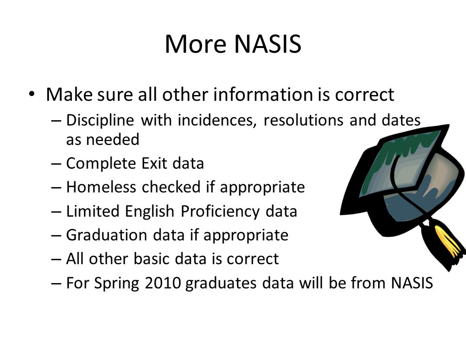 More NASIS Make sure all other information is correct – Discipline with incidences, resolutions and dates as needed – Complete Exit data – Homeless checked if appropriate – Limited English Proficiency data – Graduation data if appropriate – All other basic data is correct – For Spring 2010 graduates data will be from NASIS