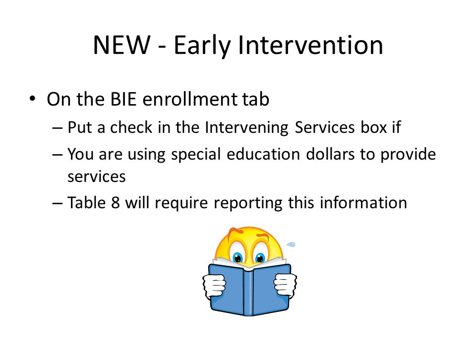 NEW - Early Intervention On the BIE enrollment tab – Put a check in the Intervening Services box if – You are using special education dollars to provide services – Table 8 will require reporting this information