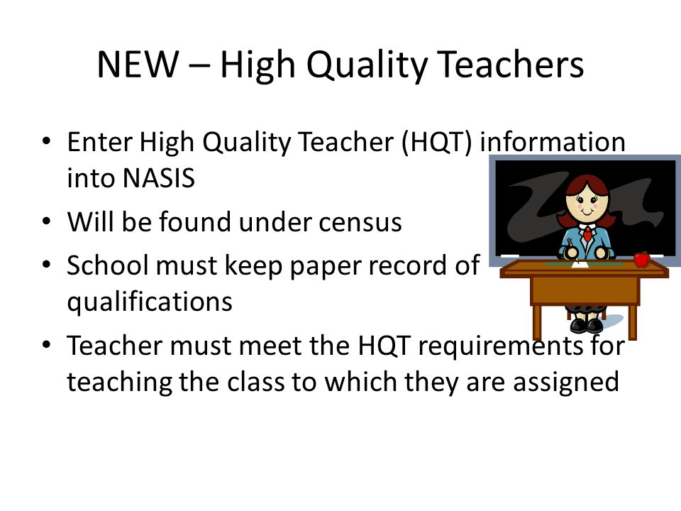 NEW – High Quality Teachers Enter High Quality Teacher (HQT) information into NASIS Will be found under census School must keep paper record of qualif
