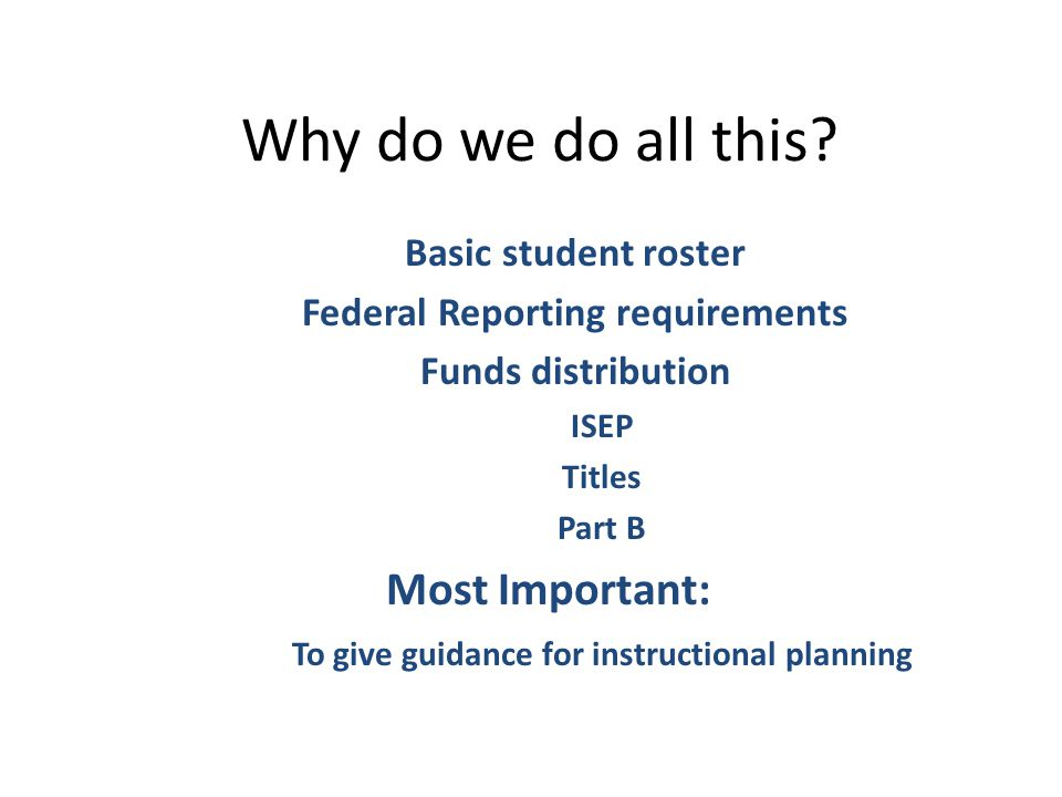 Why do we do all this? Basic student roster Federal Reporting requirements Funds distribution ISEP Titles Part B Most Important: To give guidance for