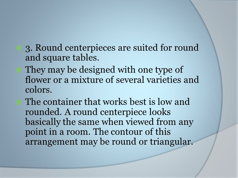 3. Round centerpieces are suited for round and square tables. They may be designed with one type of flower or a mixture of several varieties and color