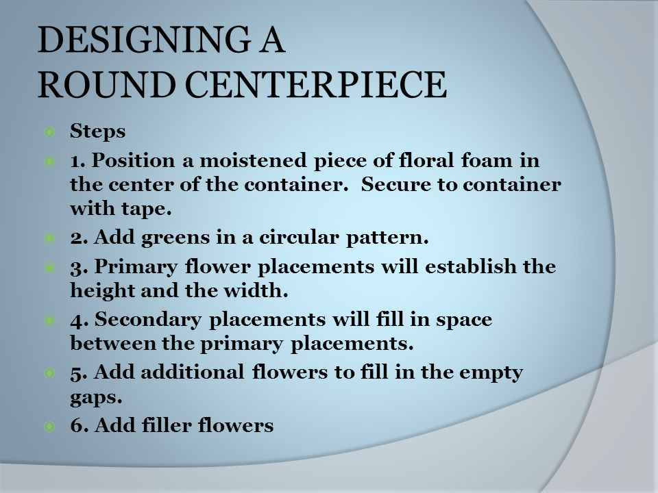 DESIGNING A ROUND CENTERPIECE Steps 1. Position a moistened piece of floral foam in the center of the container. Secure to container with tape. 2. Add