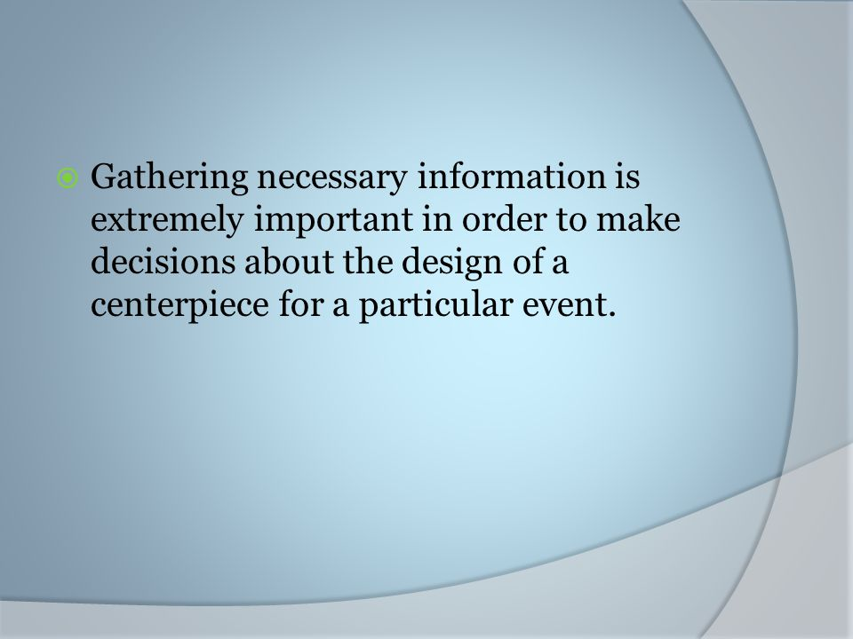 Gathering necessary information is extremely important in order to make decisions about the design of a centerpiece for a particular event.