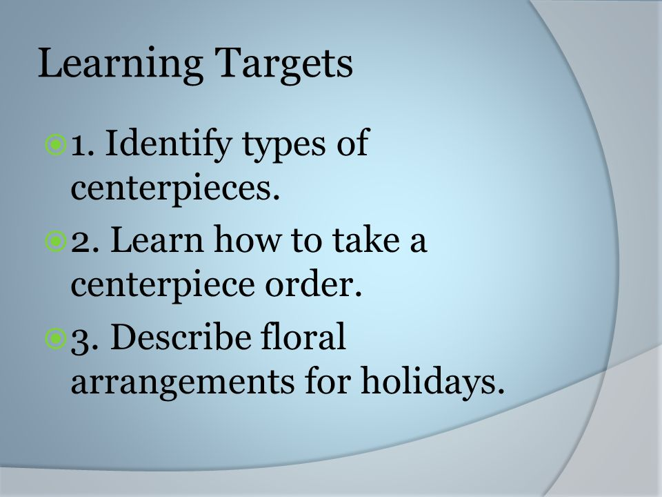 Learning Targets 1. Identify types of centerpieces.