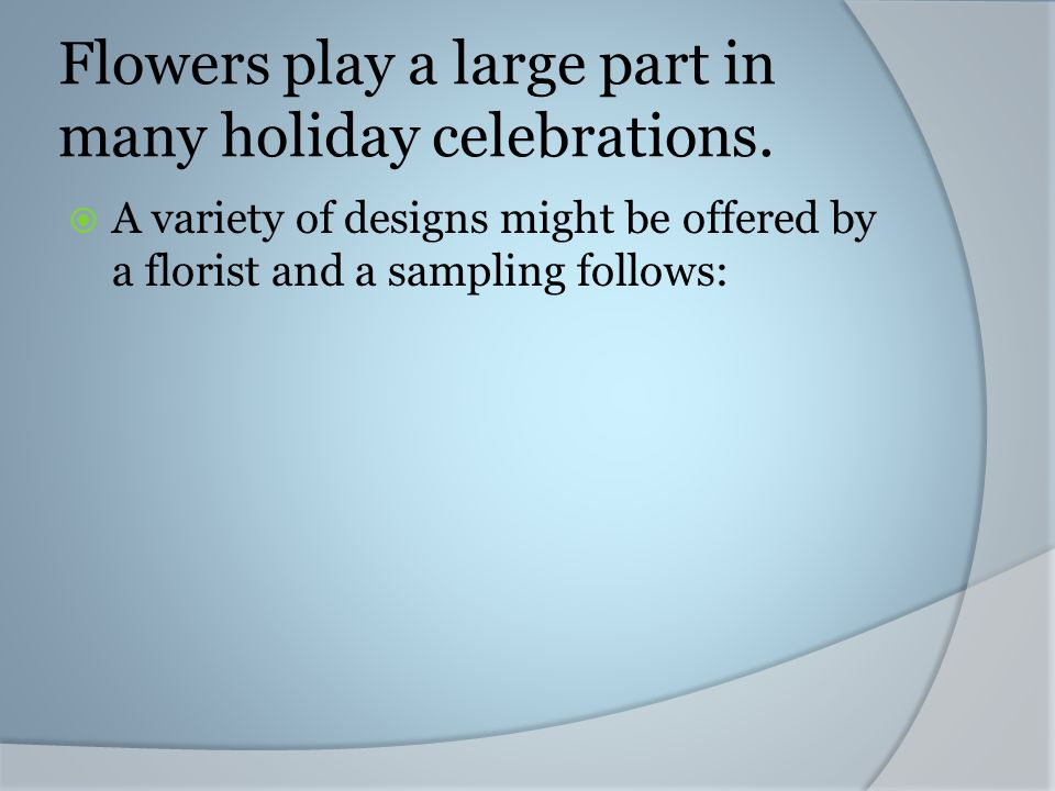 Flowers play a large part in many holiday celebrations. A variety of designs might be offered by a florist and a sampling follows: