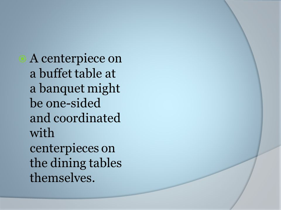 A centerpiece on a buffet table at a banquet might be one-sided and coordinated with centerpieces on the dining tables themselves.