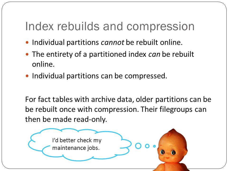 Index rebuilds and compression Individual partitions cannot be rebuilt online.