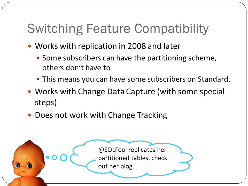 Switching Feature Compatibility Works with replication in 2008 and later Some subscribers can have the partitioning scheme, others dont have to This means you can have some subscribers on Standard.