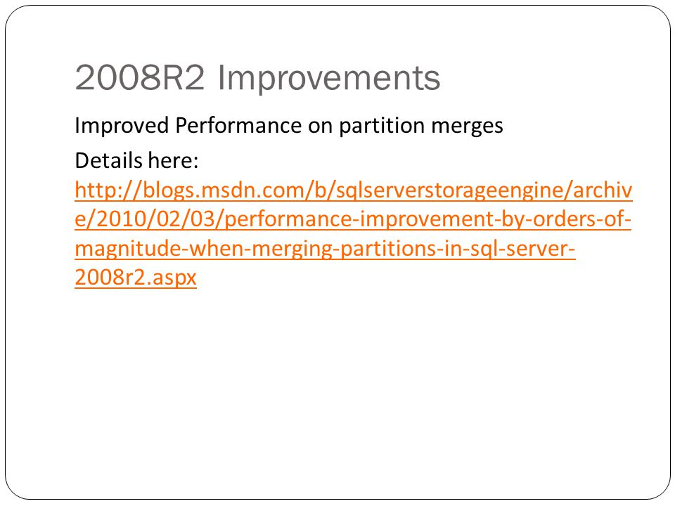 2008R2 Improvements Improved Performance on partition merges Details here: http://blogs.msdn.com/b/sqlserverstorageengine/archiv e/2010/02/03/performance-improvement-by-orders-of- magnitude-when-merging-partitions-in-sql-server- 2008r2.aspx http://blogs.msdn.com/b/sqlserverstorageengine/archiv e/2010/02/03/performance-improvement-by-orders-of- magnitude-when-merging-partitions-in-sql-server- 2008r2.aspx