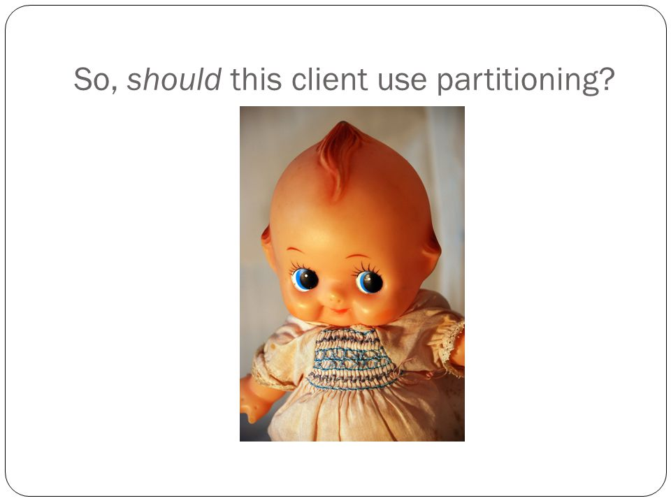 So, should this client use partitioning?
