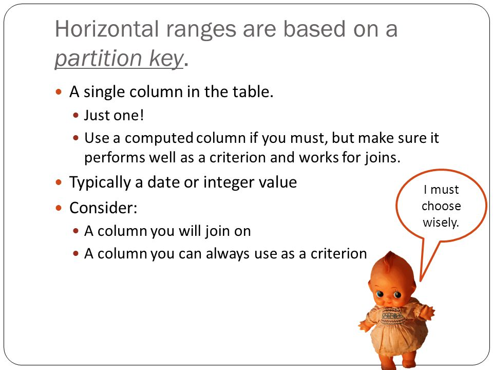 Horizontal ranges are based on a partition key. A single column in the table.