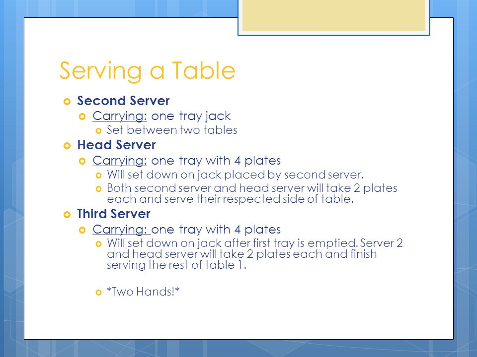 Serving a Table Second Server Carrying: one tray jack Set between two tables Head Server Carrying: one tray with 4 plates Will set down on jack placed by second server.