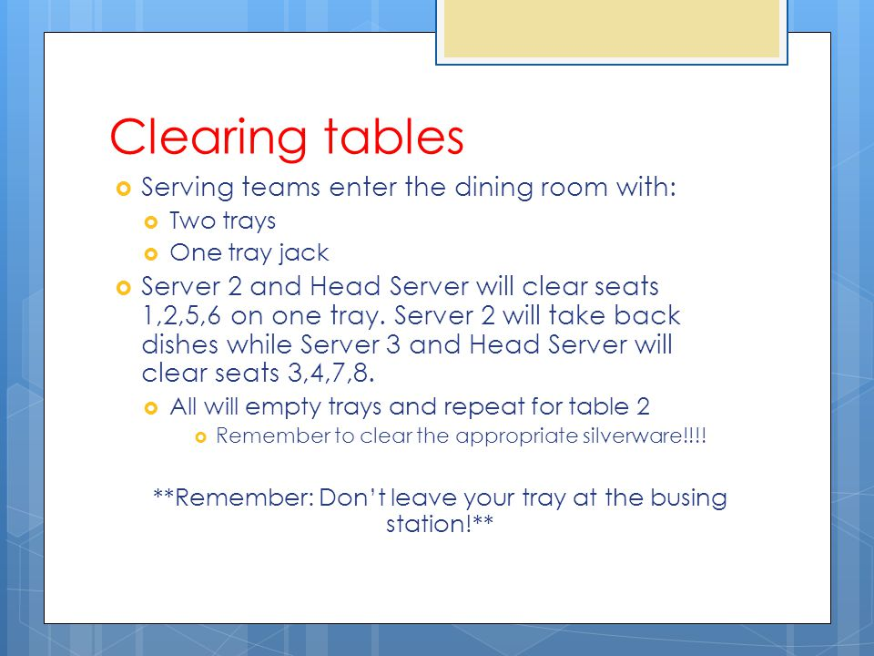 Clearing tables Serving teams enter the dining room with: Two trays One tray jack Server 2 and Head Server will clear seats 1,2,5,6 on one tray.