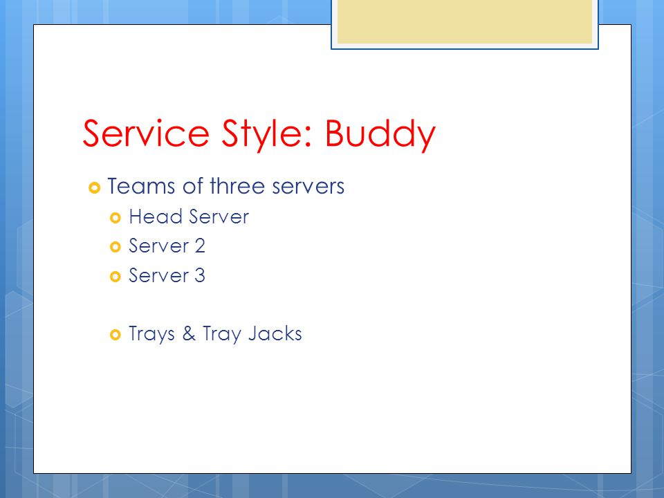 Service Style: Buddy Teams of three servers Head Server Server 2 Server 3 Trays & Tray Jacks