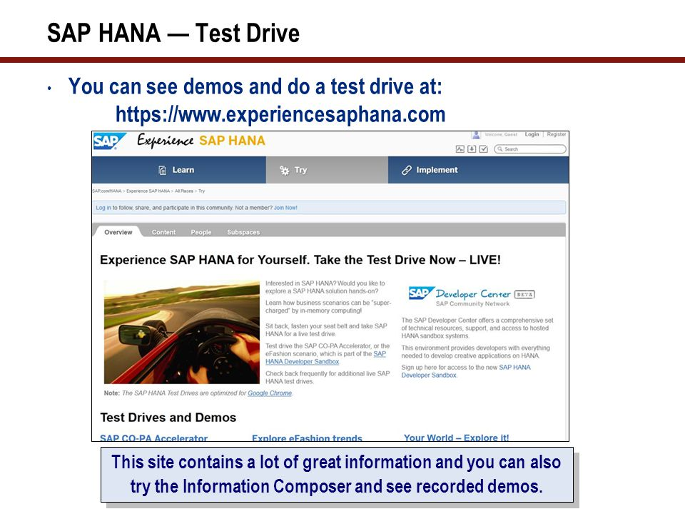 SAP HANA Test Drive You can see demos and do a test drive at: https://www.experiencesaphana.com This site contains a lot of great information and you