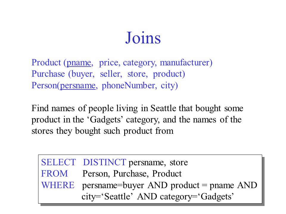 25 Joins Product (pname, price, category, manufacturer) Purchase (buyer, seller, store, product) Person(persname, phoneNumber, city) Find names of people living in Seattle that bought some product in the Gadgets category, and the names of the stores they bought such product from SELECT DISTINCT persname, store FROM Person, Purchase, Product WHERE persname=buyer AND product = pname AND city=Seattle AND category=Gadgets