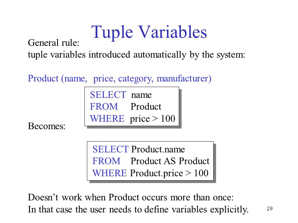 29 Tuple Variables General rule: tuple variables introduced automatically by the system: Product (name, price, category, manufacturer) Becomes: Doesnt work when Product occurs more than once: In that case the user needs to define variables explicitly.