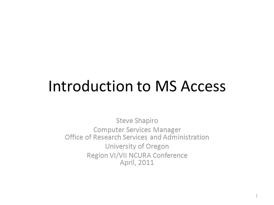 Introduction to MS Access Steve Shapiro Computer Services Manager Office of Research Services and Administration University of Oregon Region VI/VII NCURA Conference April,
