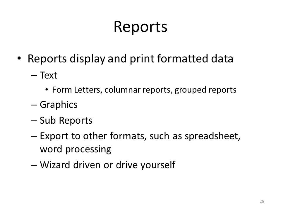 Reports Reports display and print formatted data – Text Form Letters, columnar reports, grouped reports – Graphics – Sub Reports – Export to other formats, such as spreadsheet, word processing – Wizard driven or drive yourself 28