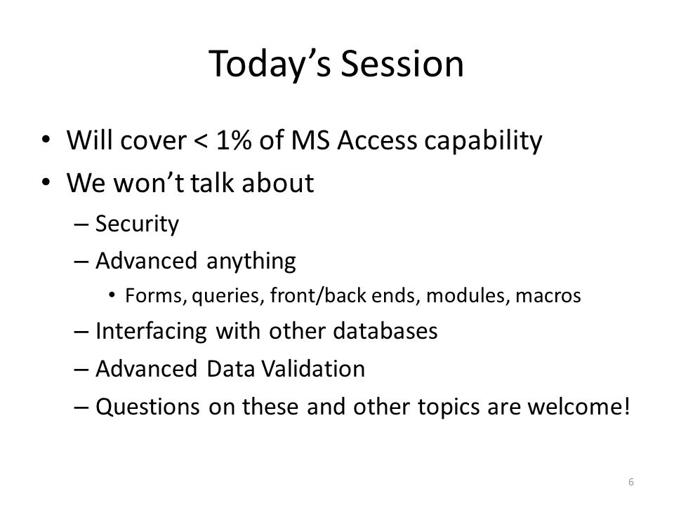 Todays Session Will cover < 1% of MS Access capability We wont talk about – Security – Advanced anything Forms, queries, front/back ends, modules, macros – Interfacing with other databases – Advanced Data Validation – Questions on these and other topics are welcome.