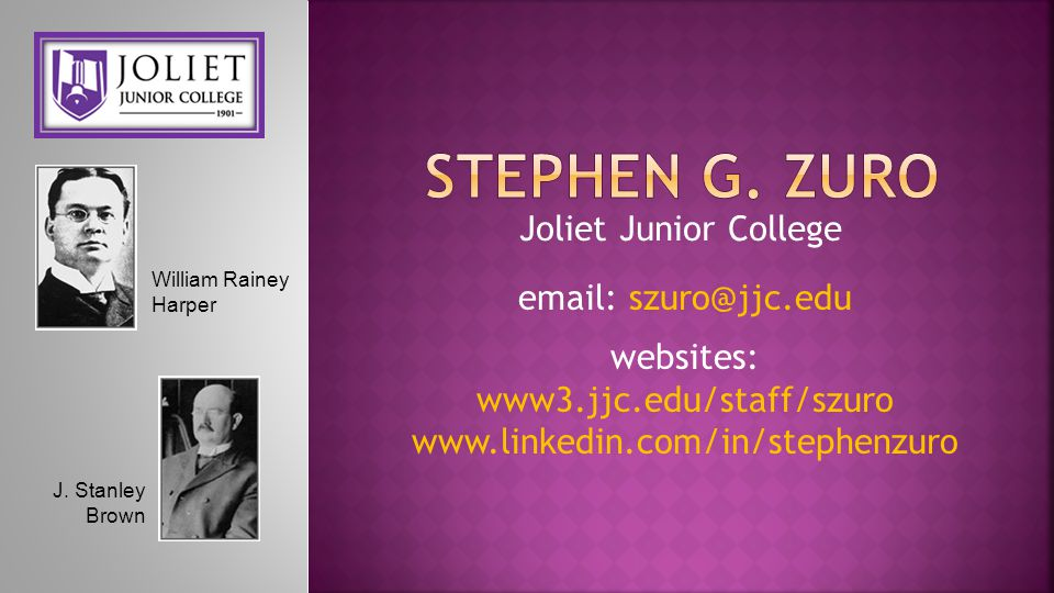 Joliet Junior College email: szuro@jjc.edu websites: www3.jjc.edu/staff/szuro www.linkedin.com/in/stephenzuro William Rainey Harper J. Stanley Brown