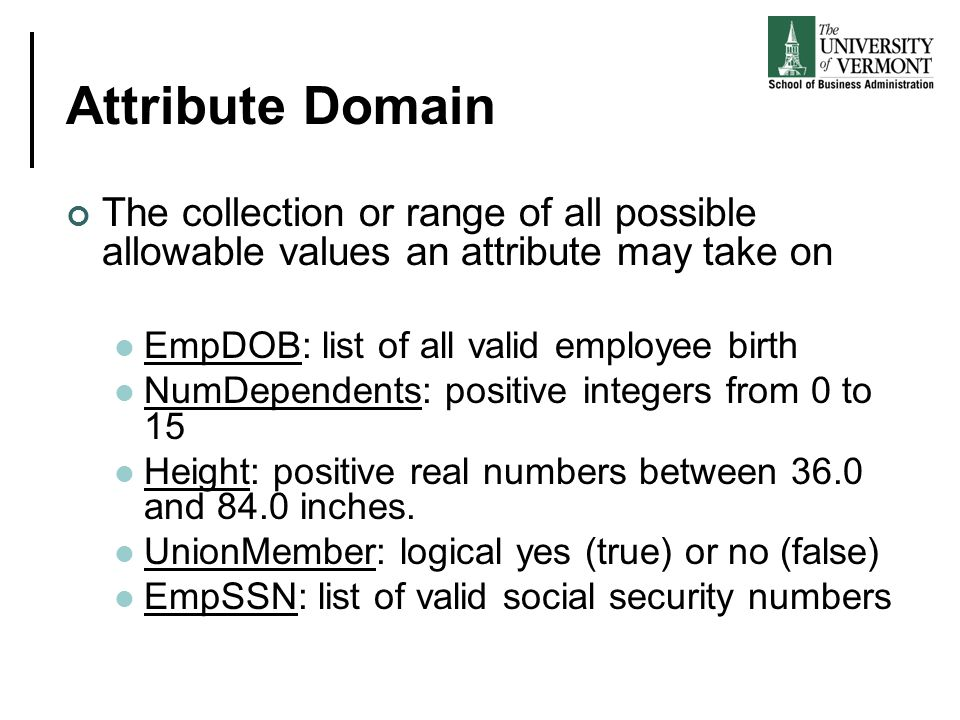 Attribute Domain The collection or range of all possible allowable values an attribute may take on EmpDOB: list of all valid employee birth NumDependents: positive integers from 0 to 15 Height: positive real numbers between 36.0 and 84.0 inches.