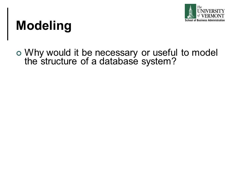 Modeling Why would it be necessary or useful to model the structure of a database system