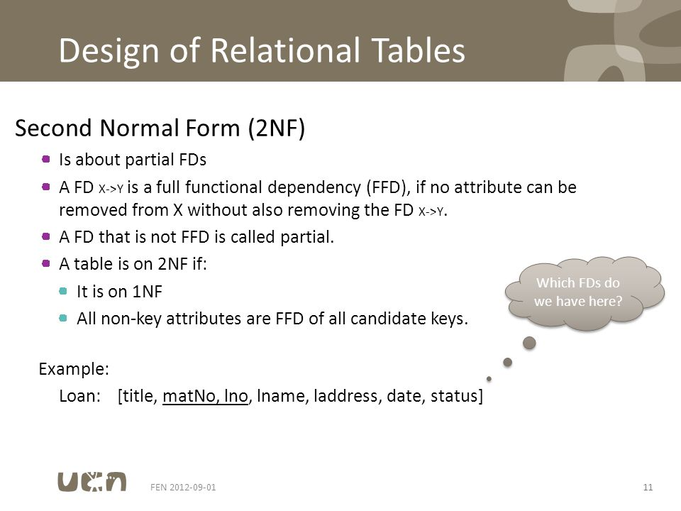 Design of Relational Tables Second Normal Form (2NF) Is about partial FDs A FD X->Y is a full functional dependency (FFD), if no attribute can be removed from X without also removing the FD X->Y.
