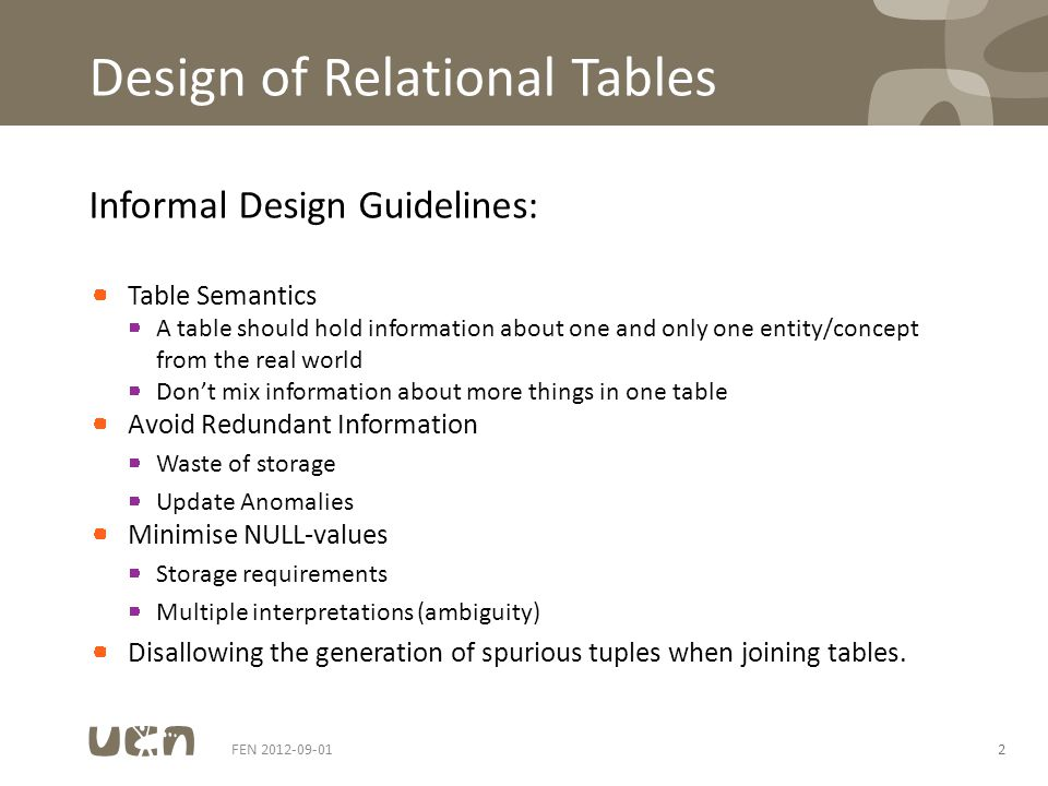 Design of Relational Tables Informal Design Guidelines: Table Semantics A table should hold information about one and only one entity/concept from the real world Dont mix information about more things in one table Avoid Redundant Information Waste of storage Update Anomalies Minimise NULL-values Storage requirements Multiple interpretations (ambiguity) Disallowing the generation of spurious tuples when joining tables.