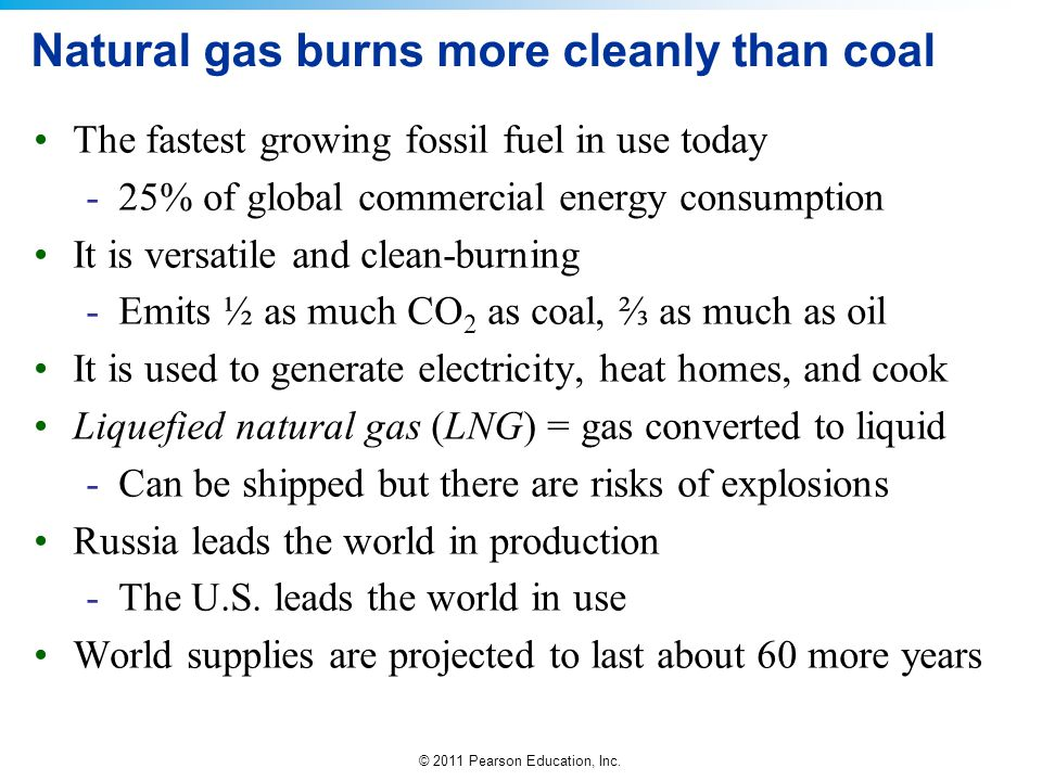© 2011 Pearson Education, Inc. Natural gas burns more cleanly than coal The fastest growing fossil fuel in use today -25% of global commercial energy