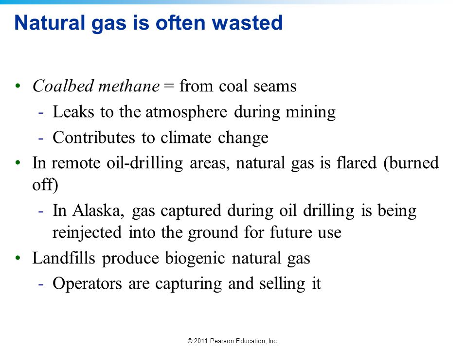 © 2011 Pearson Education, Inc. Natural gas is often wasted Coalbed methane = from coal seams -Leaks to the atmosphere during mining -Contributes to cl