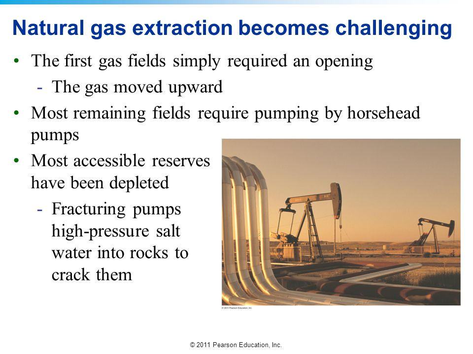 © 2011 Pearson Education, Inc. Natural gas extraction becomes challenging The first gas fields simply required an opening -The gas moved upward Most r