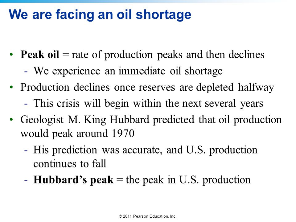 © 2011 Pearson Education, Inc. We are facing an oil shortage Peak oil = rate of production peaks and then declines -We experience an immediate oil sho