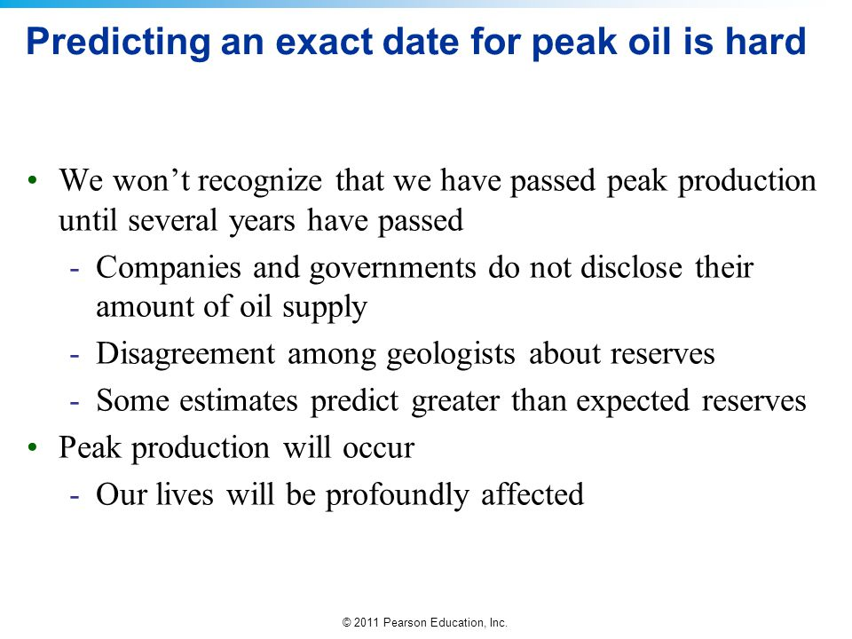 © 2011 Pearson Education, Inc. Predicting an exact date for peak oil is hard We wont recognize that we have passed peak production until several years