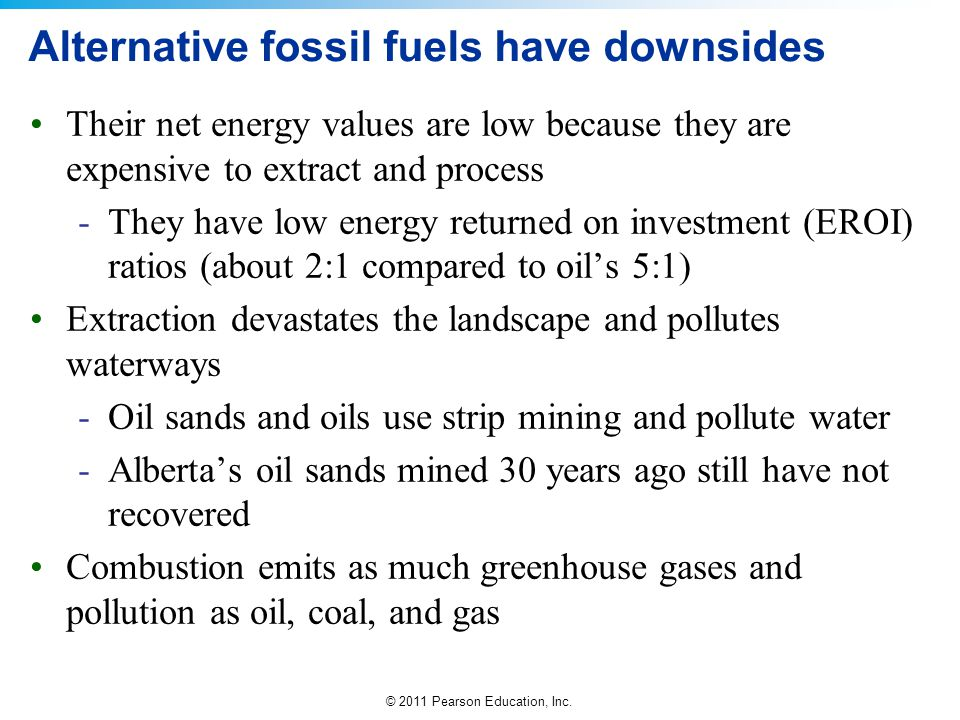 © 2011 Pearson Education, Inc. Alternative fossil fuels have downsides Their net energy values are low because they are expensive to extract and proce