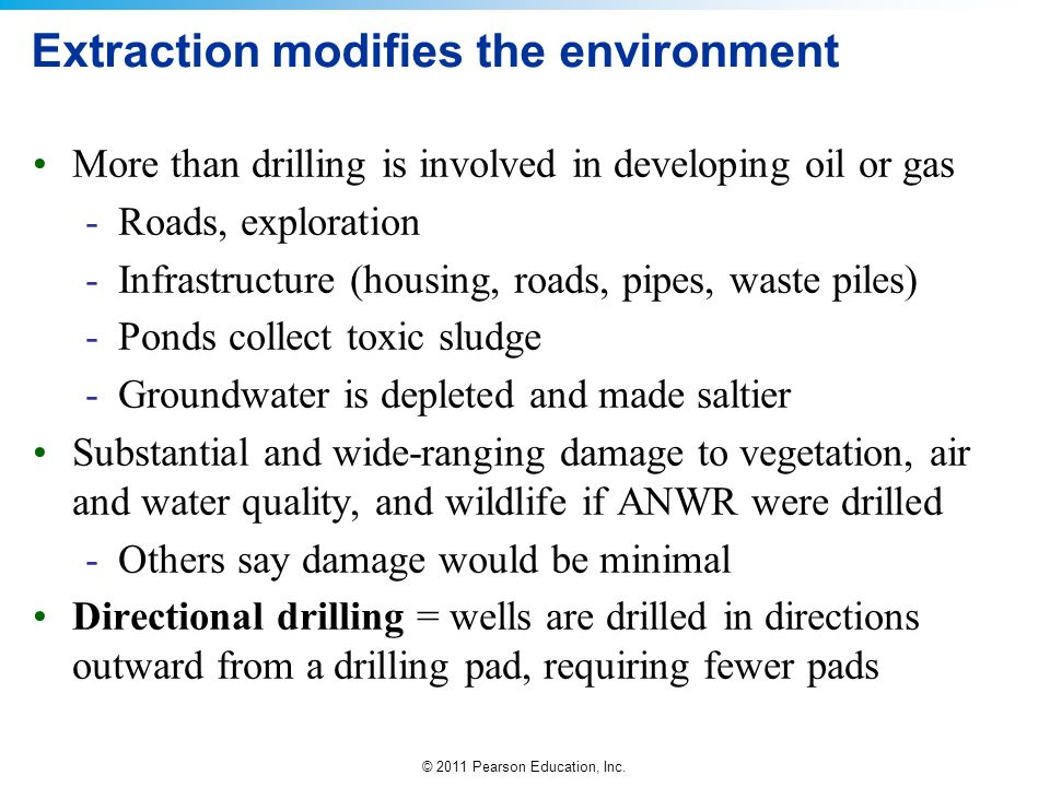 © 2011 Pearson Education, Inc. Extraction modifies the environment More than drilling is involved in developing oil or gas -Roads, exploration -Infras