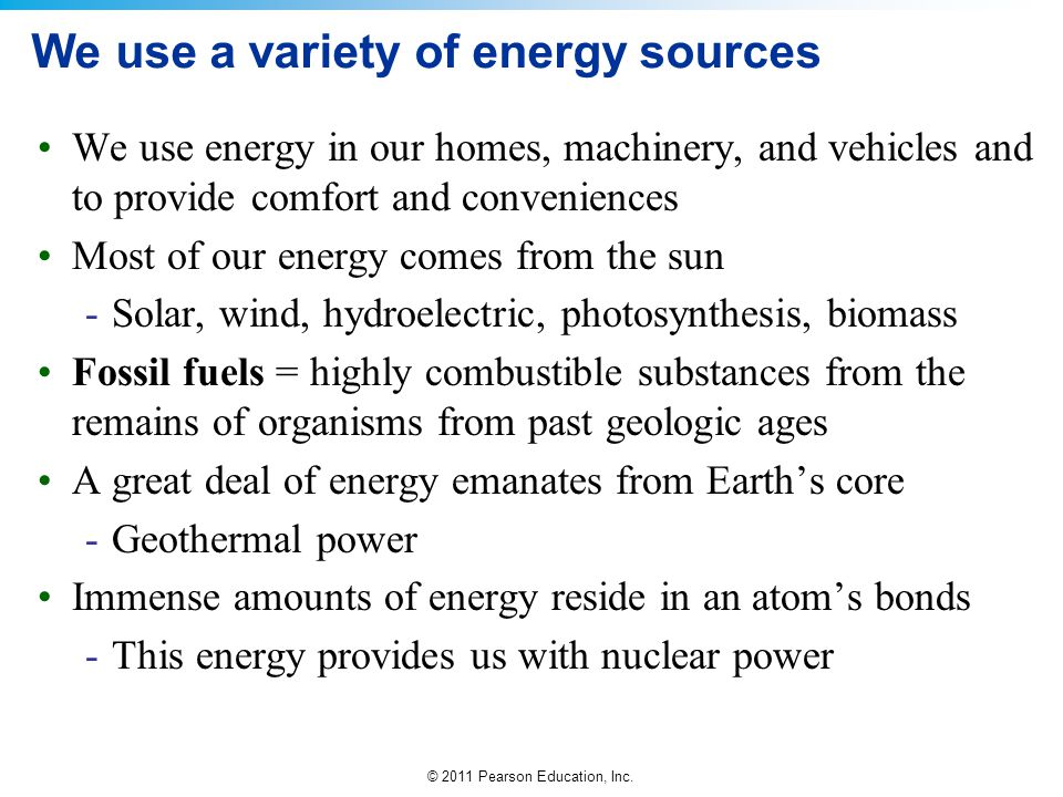 © 2011 Pearson Education, Inc. We use a variety of energy sources We use energy in our homes, machinery, and vehicles and to provide comfort and conve
