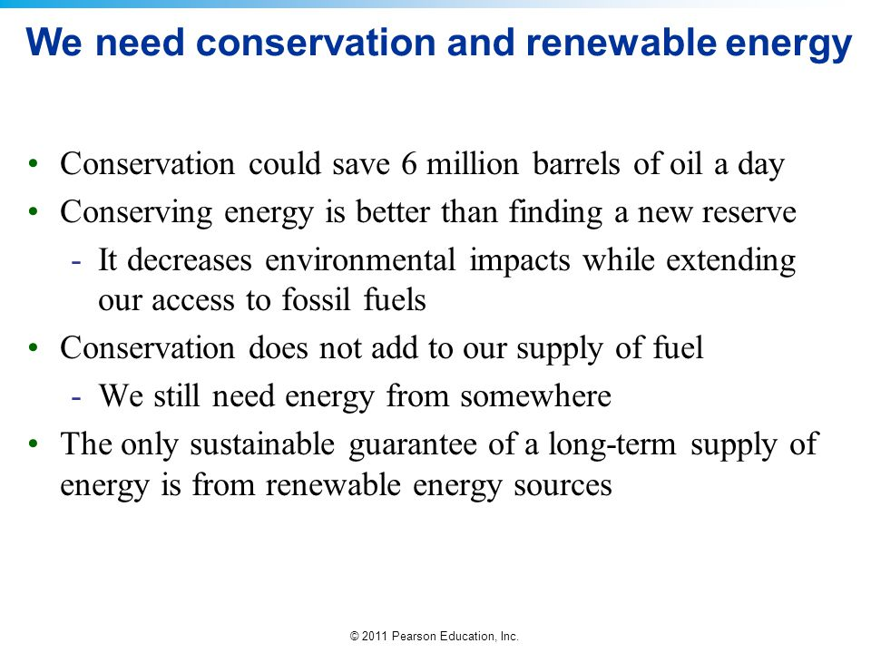 © 2011 Pearson Education, Inc. We need conservation and renewable energy Conservation could save 6 million barrels of oil a day Conserving energy is b