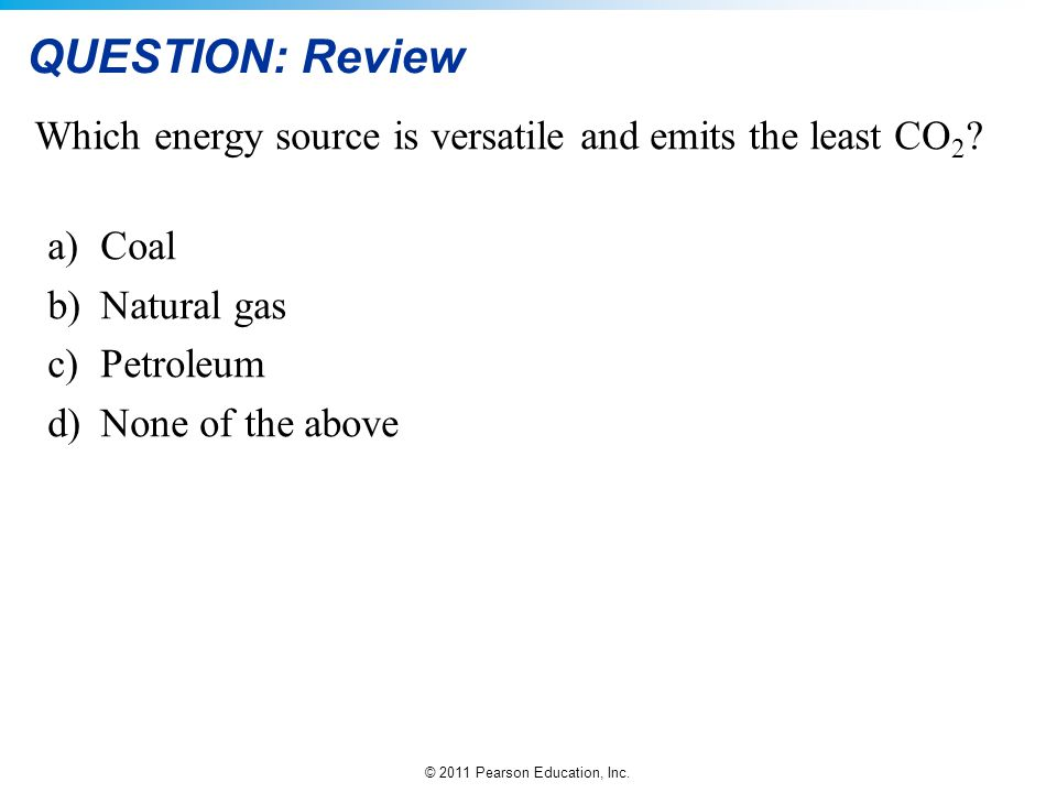 © 2011 Pearson Education, Inc. QUESTION: Review Which energy source is versatile and emits the least CO 2 ? a)Coal b)Natural gas c)Petroleum d)None of