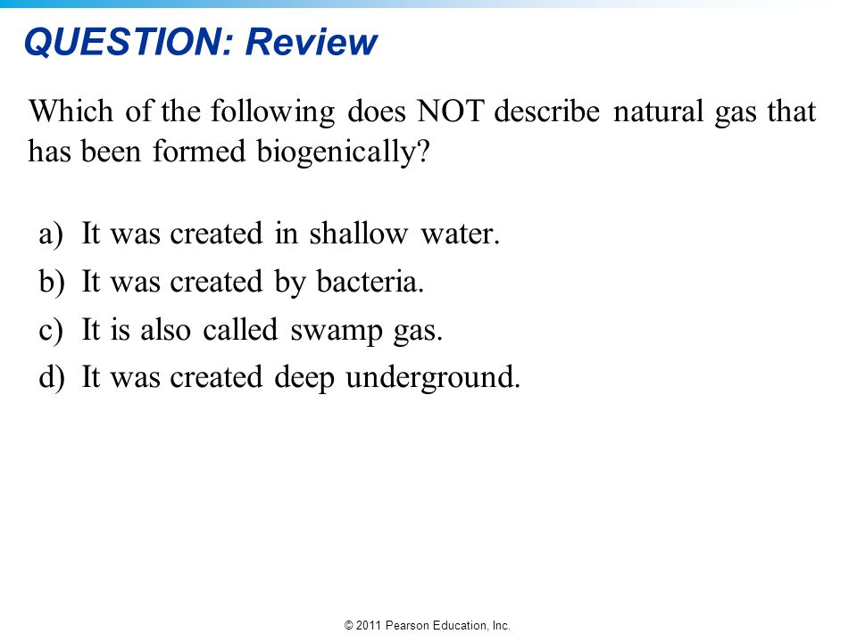 © 2011 Pearson Education, Inc. QUESTION: Review Which of the following does NOT describe natural gas that has been formed biogenically? a)It was creat
